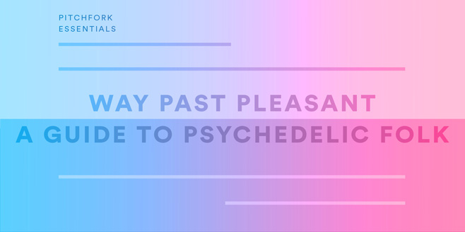 Pitchfork Essentials: Way Past Pleasant: A Guide to Psychedelic Folk
