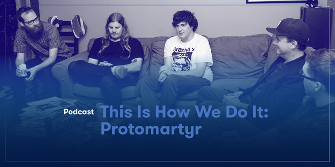 Podcasts: This Is How We Do It: Protomartyr